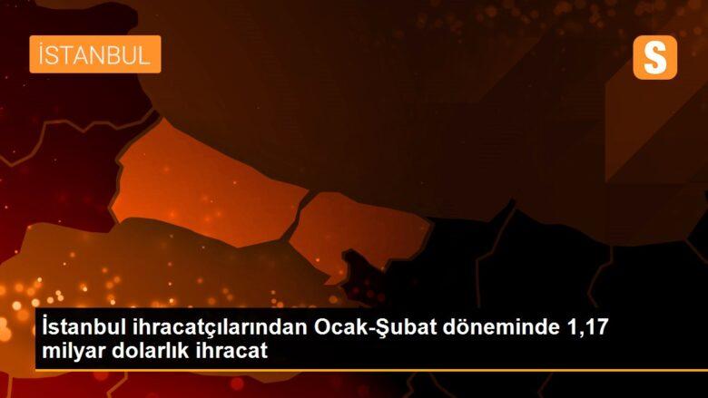 İstanbul ihracatçılarından Ocak-Şubat döneminde 1,17 milyar dolarlık ihracat
